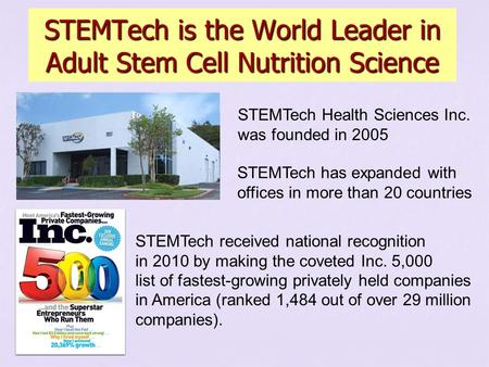 STEMTech is the World Leader in Adult Stem Cell Nutrition Science STEMTech Health Sciences Inc. was founded in 2005 STEMTech has expanded with offices.