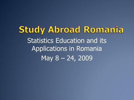 Statistics Education and its Applications in Romania May 8 – 24, 2009.