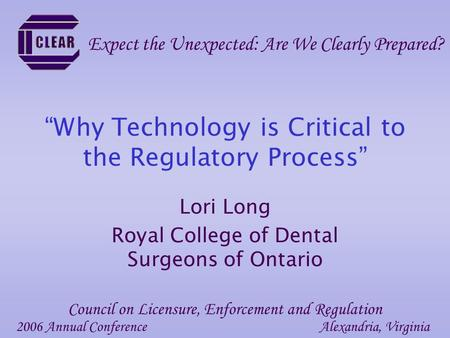 """Why Technology is Critical to the Regulatory Process"" Lori Long Royal College of Dental Surgeons of Ontario 2006 Annual ConferenceAlexandria, Virginia."