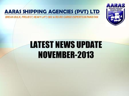 LATEST NEWS UPDATE NOVEMBER-2013 AARAS SHIPPING AGENCIES (PVT) LTD BREAK-BULK, PROJECT, HEAVY LIFT, ODC & RO-RO CARGO EXPERTS IN PAKISTAN.