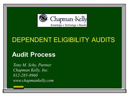 DEPENDENT ELIGIBILITY AUDITS Audit Process Tony M. Schy, Partner Chapman Kelly, Inc. 812-285-8960 www.chapmankelly.com.