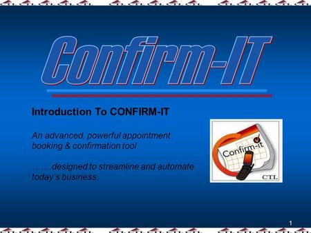 1 Introduction To CONFIRM-IT An advanced, powerful appointment booking & confirmation tool …….designed to streamline and automate today's business.