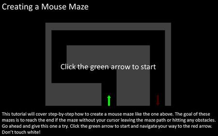 Creating a Mouse Maze This tutorial will cover step-by-step how to create a mouse maze like the one above. The goal of these mazes is to reach the end.