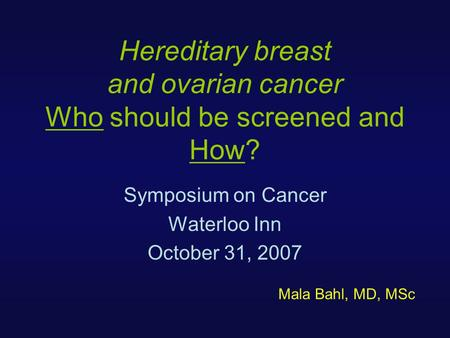 Hereditary breast and ovarian cancer Who should be screened and How? Symposium on Cancer Waterloo Inn October 31, 2007 Mala Bahl, MD, MSc.