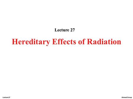 Ahmed Group Lecture 27 Hereditary Effects of Radiation Lecture 27.