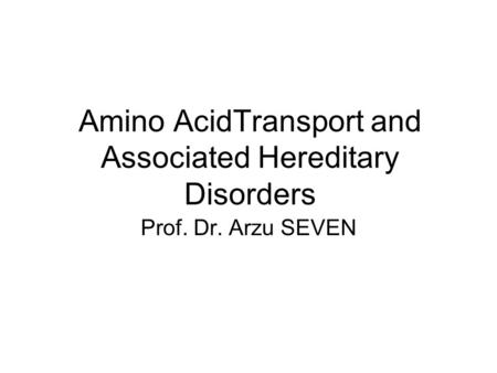 Amino AcidTransport and Associated Hereditary Disorders Prof. Dr. Arzu SEVEN.