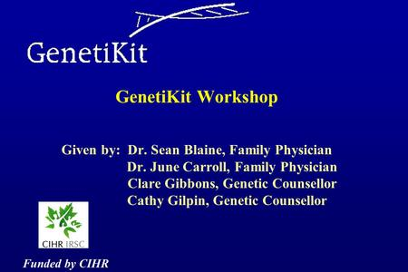 GenetiKit Workshop Given by: Dr. Sean Blaine, Family Physician Dr. June Carroll, Family Physician Clare Gibbons, Genetic Counsellor Cathy Gilpin, Genetic.