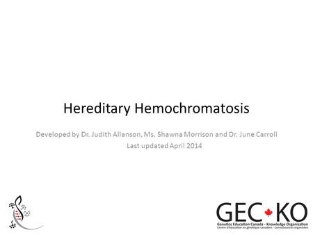 Hereditary Hemochromatosis Developed by Dr. Judith Allanson, Ms. Shawna Morrison and Dr. June Carroll Last updated April 2014.