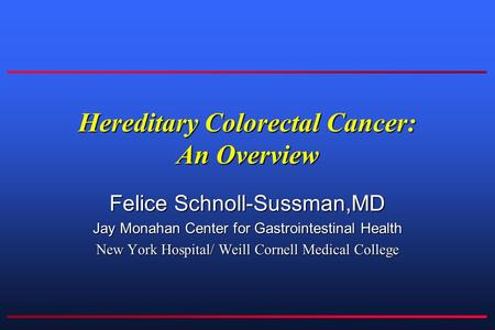 Hereditary Colorectal Cancer: An Overview Felice Schnoll-Sussman,MD Jay Monahan Center for Gastrointestinal Health New York Hospital/ Weill Cornell Medical.
