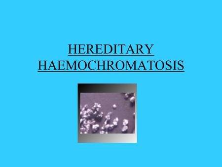HEREDITARY HAEMOCHROMATOSIS. What Is It? An inherited disease characterised by excess iron deposition in various organs Leads to eventual fibrosis and.