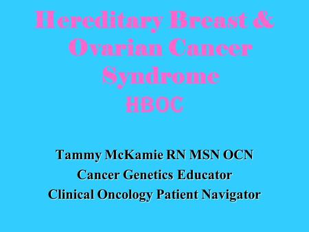Hereditary Breast & Ovarian Cancer Syndrome HBOC Tammy McKamie RN MSN OCN Cancer Genetics Educator Clinical Oncology Patient Navigator.
