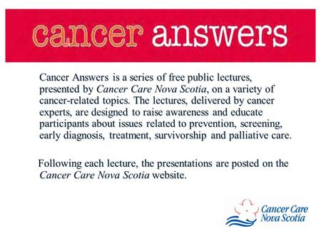 Cancer Answers is a series of free public lectures, presented by Cancer Care Nova Scotia, on a variety of cancer-related topics. The lectures, delivered.