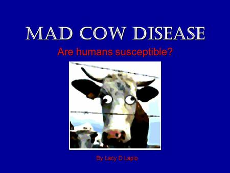 Mad Cow Disease Are humans susceptible? By Lacy D Lapio.