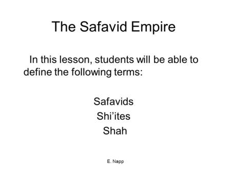 E. Napp The Safavid Empire In this lesson, students will be able to define the following terms: Safavids Shi'ites Shah.