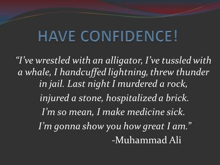 "HAVE CONFIDENCE! ""I've wrestled with an alligator, I've tussled with a whale, I handcuffed lightning, threw thunder in jail. Last night I murdered a rock,"