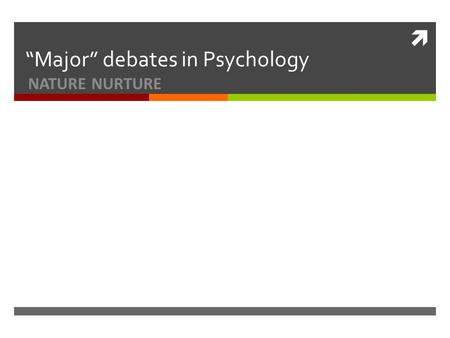 " ""Major"" debates in Psychology NATURE NURTURE. Learning Objectives  To introduce the nature and nurture debate  To examine the significance of this."