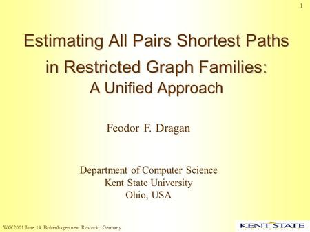 WG'2001 June 14 Boltenhagen near Rostock, Germany 1 Estimating All Pairs Shortest Paths in Restricted Graph Families: A Unified Approach Feodor F. Dragan.