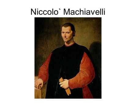 Niccolo` Machiavelli. Born 1469 in Florence Died in 1527 in exile just outside Florence in San Casciano.