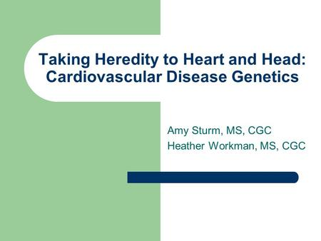 Taking Heredity to Heart and Head: Cardiovascular Disease Genetics Amy Sturm, MS, CGC Heather Workman, MS, CGC.