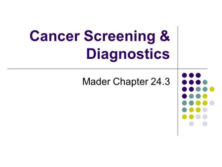 Cancer Screening & Diagnostics Mader Chapter 24.3.