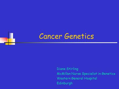 Cancer Genetics Diane Stirling McMillan Nurse Specialist in Genetics