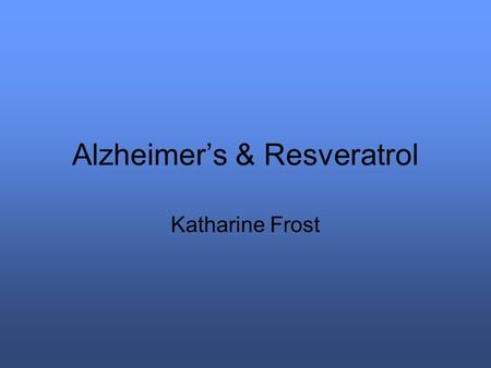 Alzheimer's & Resveratrol Katharine Frost. Need 26 million people worldwide have Alzheimer's. 1 in 10 people over 65 have Alzheimer's 40% of people over.