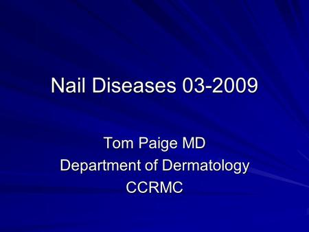 Nail Diseases 03-2009 Tom Paige MD Department of Dermatology CCRMC.