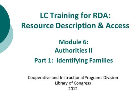 LC Training for RDA: Resource Description & Access Module 6: Authorities II Part 1: Identifying Families Cooperative and Instructional Programs Division.