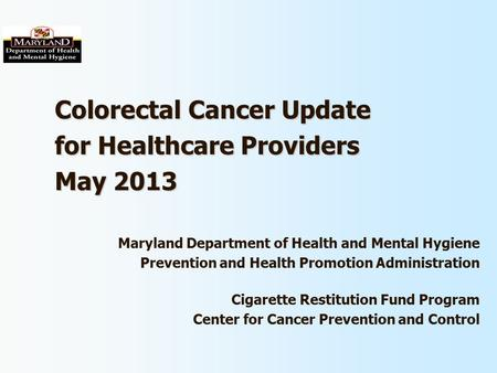 Colorectal Cancer Update for Healthcare Providers May 2013 Maryland Department of Health and Mental Hygiene Prevention and Health Promotion Administration.
