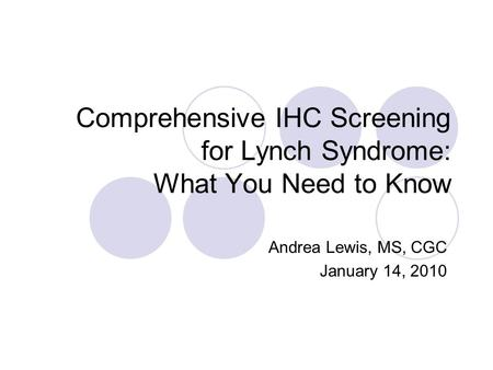 Comprehensive IHC Screening for Lynch Syndrome: What You Need to Know Andrea Lewis, MS, CGC January 14, 2010.