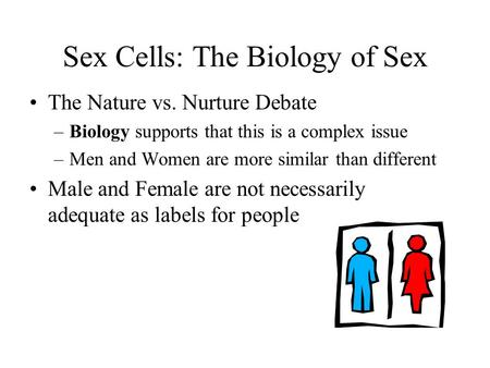 Sex Cells: The Biology of Sex The Nature vs. Nurture Debate –Biology supports that this is a complex issue –Men and Women are more similar than different.