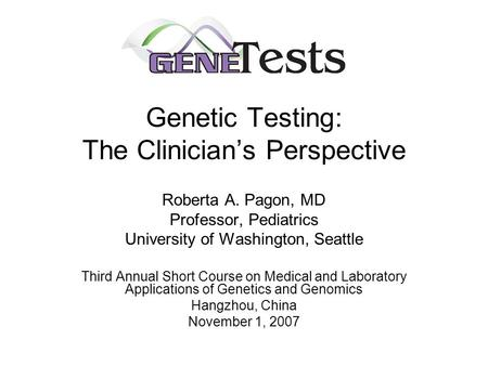 Genetic Testing: The Clinician's Perspective Roberta A. Pagon, MD Professor, Pediatrics University of Washington, Seattle Third Annual Short Course on.