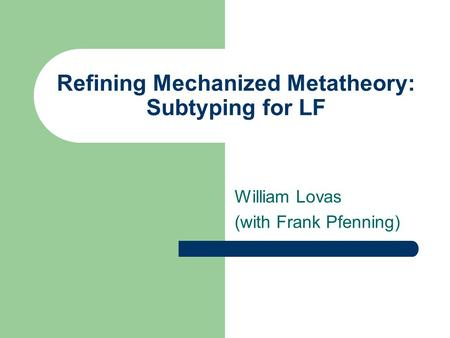 Refining Mechanized Metatheory: Subtyping for LF William Lovas (with Frank Pfenning)