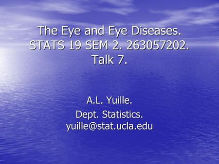 The Eye and Eye Diseases. STATS 19 SEM 2. 263057202. Talk 7. A.L. Yuille. Dept. Statistics.