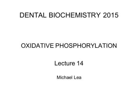 DENTAL BIOCHEMISTRY 2015 OXIDATIVE PHOSPHORYLATION Lecture 14 Michael Lea.