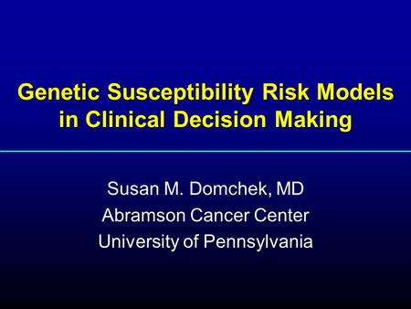Genetic Susceptibility Risk Models in Clinical Decision Making Susan M. Domchek, MD Abramson Cancer Center University of Pennsylvania.