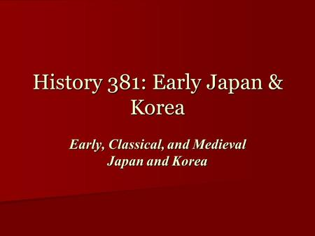 History 381: Early Japan & Korea Early, Classical, and Medieval Japan and Korea.