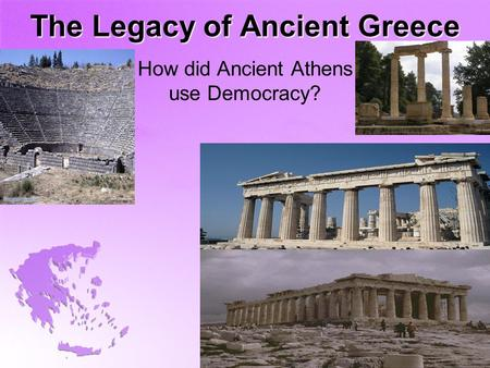 The Legacy of Ancient Greece How did Ancient Athens use Democracy?