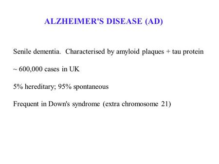 ALZHEIMER'S DISEASE (AD) Senile dementia. Characterised by amyloid plaques + tau protein ~ 600,000 cases in UK 5% hereditary; 95% spontaneous Frequent.