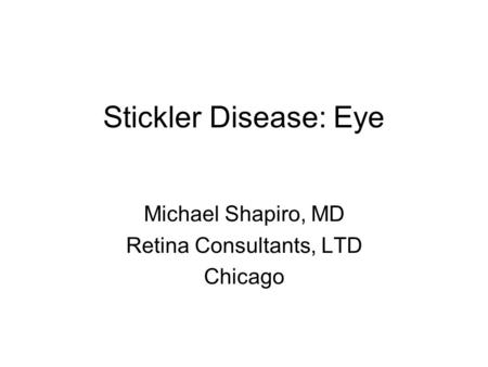 Stickler Disease: Eye Michael Shapiro, MD Retina Consultants, LTD Chicago.