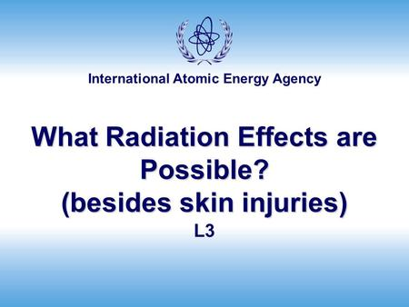 International Atomic Energy Agency What Radiation Effects are Possible? (besides skin injuries) L3.