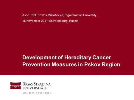 1 Development of Hereditary Cancer Prevention Measures in Pskov Region Asoc. Prof. Edvīns Miklaševičs, Riga Stradins University 16 November 2011, St.Petersburg,