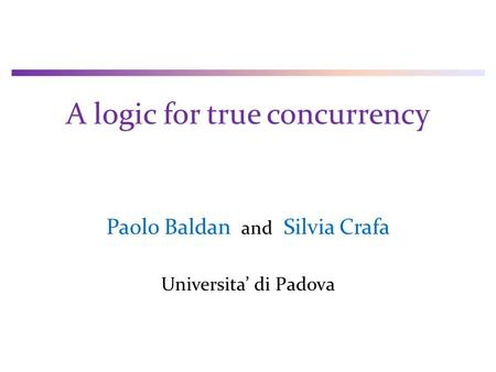 A logic for true concurrency Paolo Baldan and Silvia Crafa Universita' di Padova.