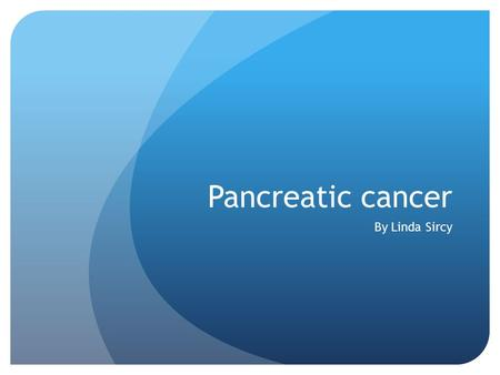 Pancreatic cancer By Linda Sircy.