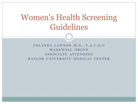 YOLANDA LAWSON M.D., F.A.C.O.G MADEWELL OBGYN ASSOCIATE ATTENDING BAYLOR UNIVERSITY MEDICAL CENTER Women's Health Screening Guidelines.