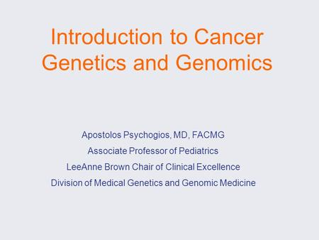 Introduction to Cancer Genetics and Genomics Apostolos Psychogios, MD, FACMG Associate Professor of Pediatrics LeeAnne Brown Chair of Clinical Excellence.