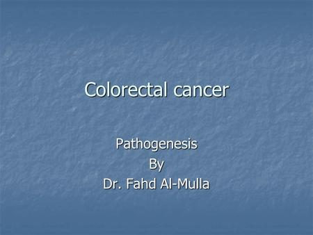 Colorectal cancer PathogenesisBy Dr. Fahd Al-Mulla.