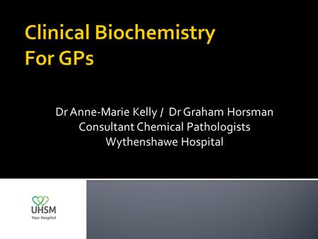 Dr Anne-Marie Kelly / Dr Graham Horsman Consultant Chemical Pathologists Wythenshawe Hospital.