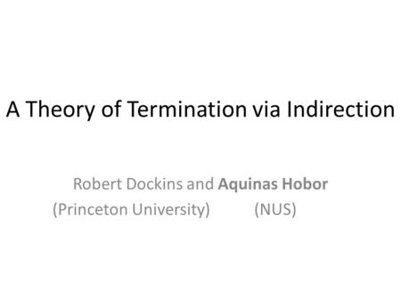 A Theory of Termination via Indirection Robert Dockins and Aquinas Hobor (Princeton University) (NUS) TexPoint fonts used in EMF. Read the TexPoint manual.
