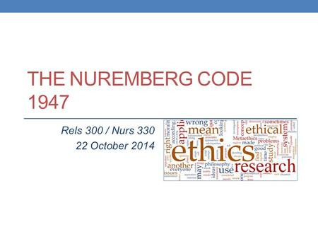 THE NUREMBERG CODE 1947 Rels 300 / Nurs 330 22 October 2014.